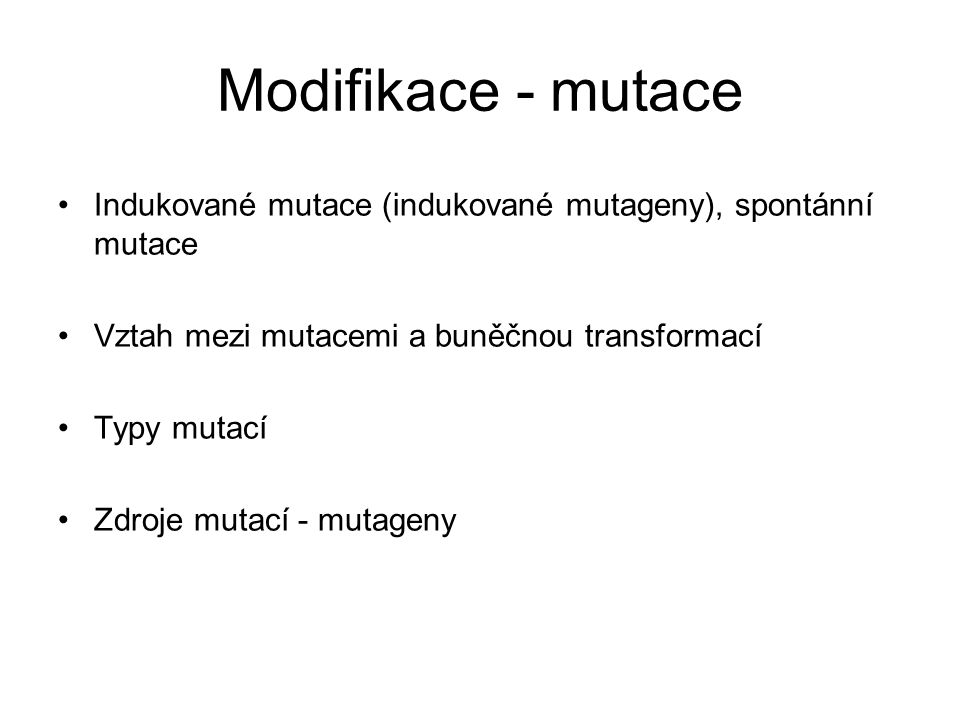 Modifikace - mutace Indukované mutace (indukované mutageny), spontánní mutace. Vztah mezi mutacemi a buněčnou transformací.
