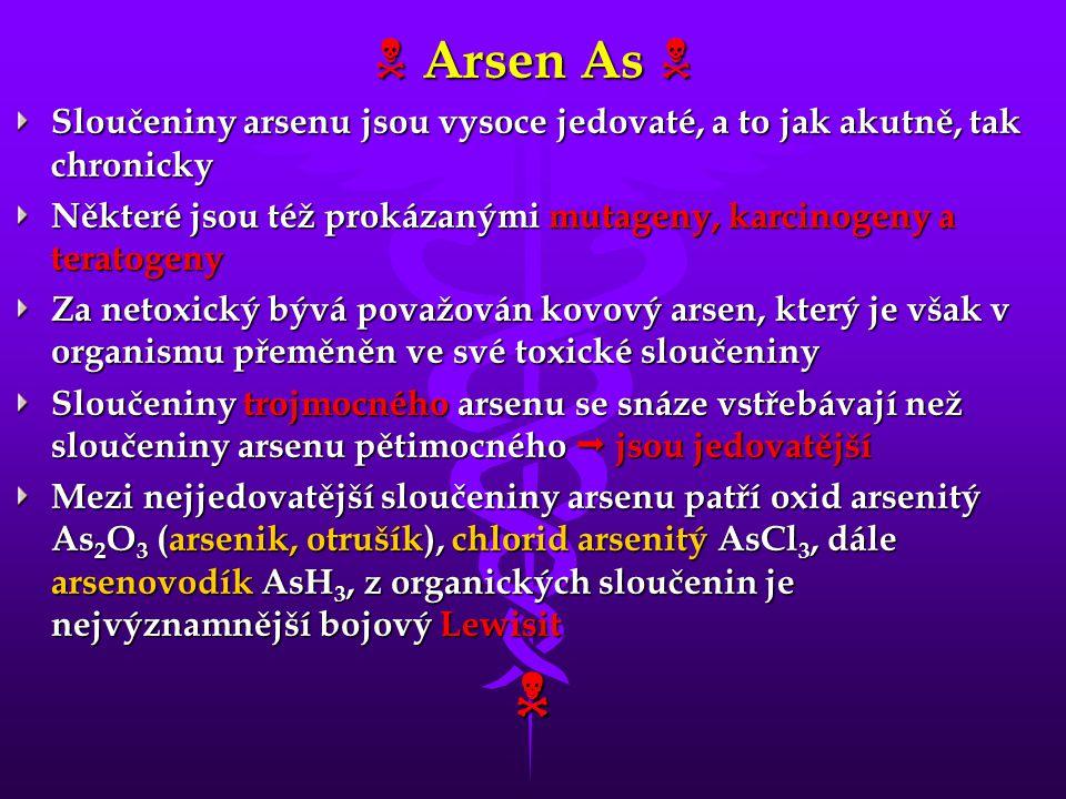  Arsen As  Sloučeniny arsenu jsou vysoce jedovaté, a to jak akutně, tak chronicky. Některé jsou též prokázanými mutageny, karcinogeny a teratogeny.