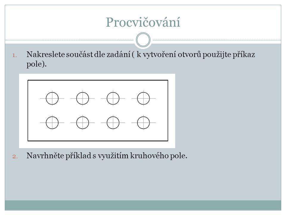 Procvičování Nakreslete součást dle zadání ( k vytvoření otvorů použijte příkaz pole).