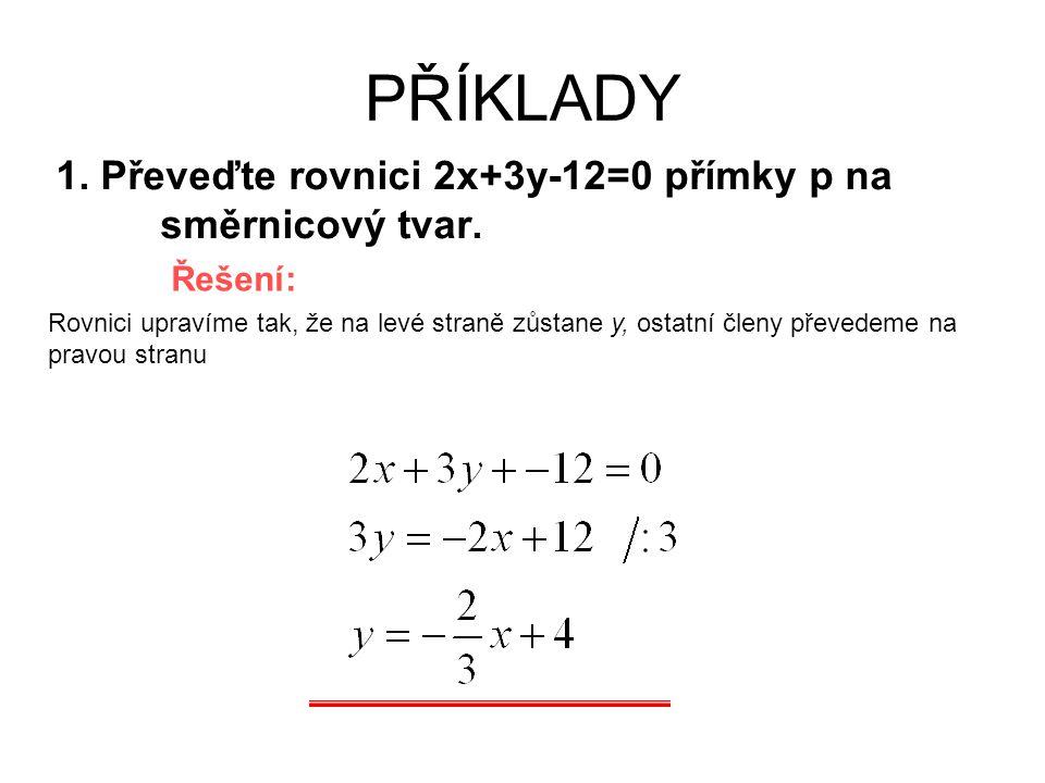 PŘÍKLADY 1. Převeďte rovnici 2x+3y-12=0 přímky p na směrnicový tvar.