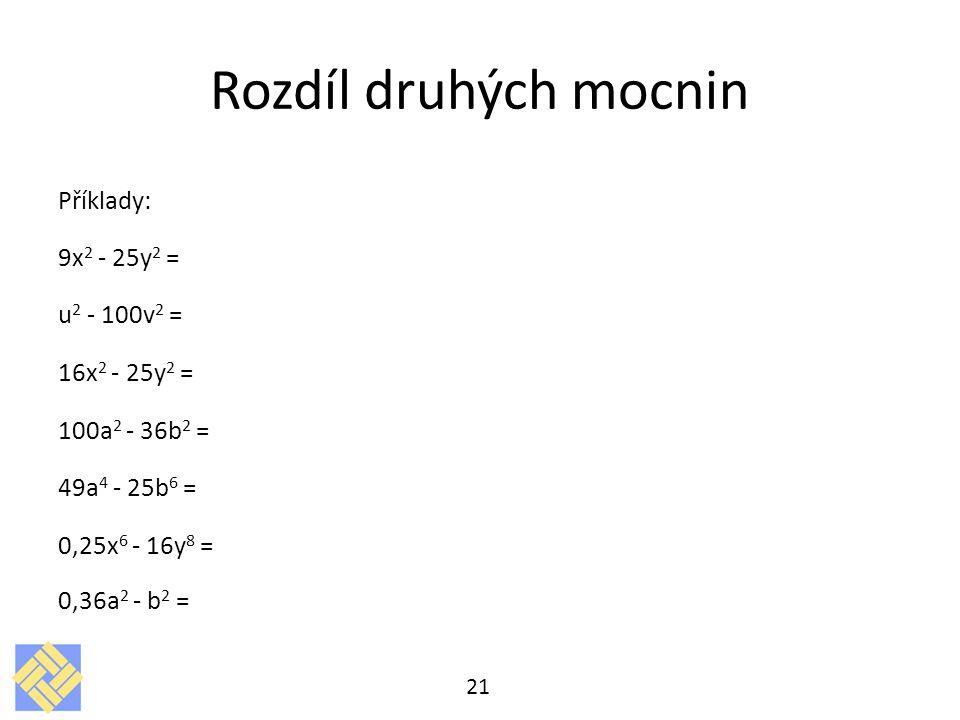 Rozdíl druhých mocnin Příklady: 9x2 - 25y2 = u2 - 100v2 = 16x2 - 25y2 = 100a2 - 36b2 = 49a4 - 25b6 = 0,25x6 - 16y8 = 0,36a2 - b2 =