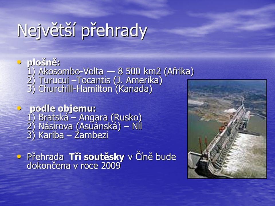 Největší přehrady plošně: 1) Akosombo-Volta — 8 500 km2 (Afrika) 2) Turucui –Tocantis (J. Amerika) 3) Churchill-Hamilton (Kanada)
