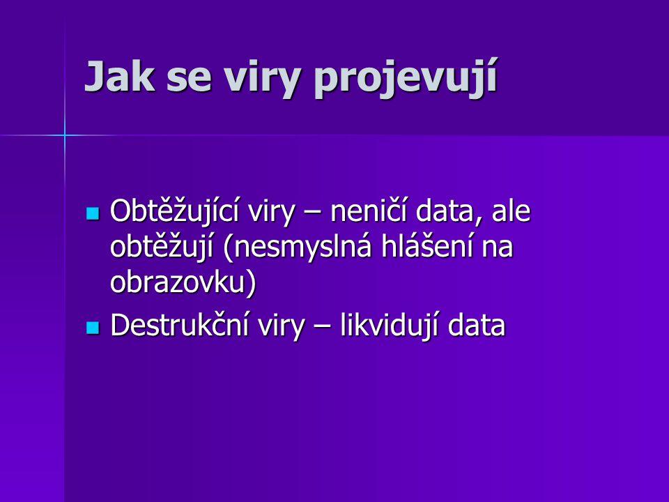 Jak se viry projevují Obtěžující viry – neničí data, ale obtěžují (nesmyslná hlášení na obrazovku) Destrukční viry – likvidují data.