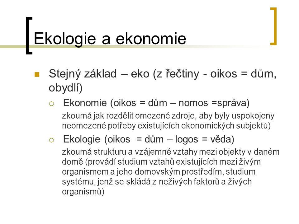 Ekologie a ekonomie Stejný základ – eko (z řečtiny - oikos = dům, obydlí) Ekonomie (oikos = dům – nomos =správa)