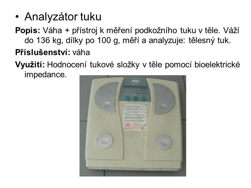 Analyzátor tuku Popis: Váha + přístroj k měření podkožního tuku v těle. Váží do 136 kg, dílky po 100 g, měří a analyzuje: tělesný tuk.