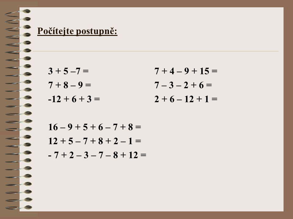 Počítejte postupně: 3 + 5 –7 = 7 + 4 – 9 + 15 = 7 + 8 – 9 = 7 – 3 – 2 + 6 = -12 + 6 + 3 = 2 + 6 – 12 + 1 =