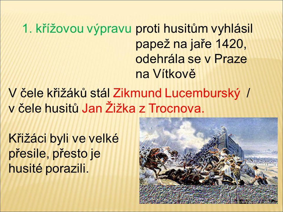 1. křížovou výpravu proti husitům vyhlásil papež na jaře 1420, odehrála se v Praze. na Vítkově. V čele křižáků stál Zikmund Lucemburský /