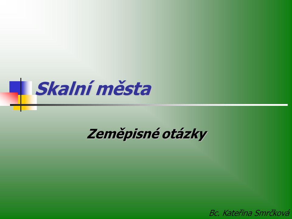 Skalní města Zeměpisné otázky Bc. Kateřina Smrčková