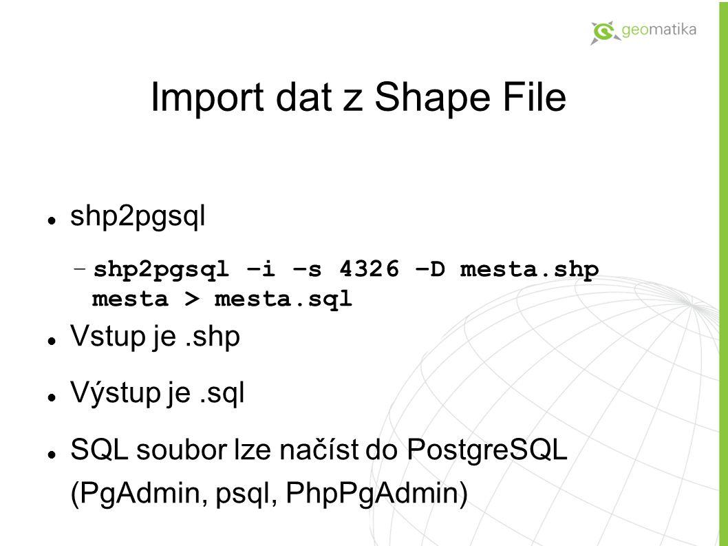 Import dat z Shape File shp2pgsql Vstup je .shp Výstup je .sql