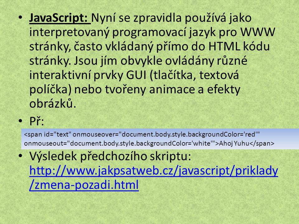JavaScript: Nyní se zpravidla používá jako interpretovaný programovací jazyk pro WWW stránky, často vkládaný přímo do HTML kódu stránky. Jsou jím obvykle ovládány různé interaktivní prvky GUI (tlačítka, textová políčka) nebo tvořeny animace a efekty obrázků.