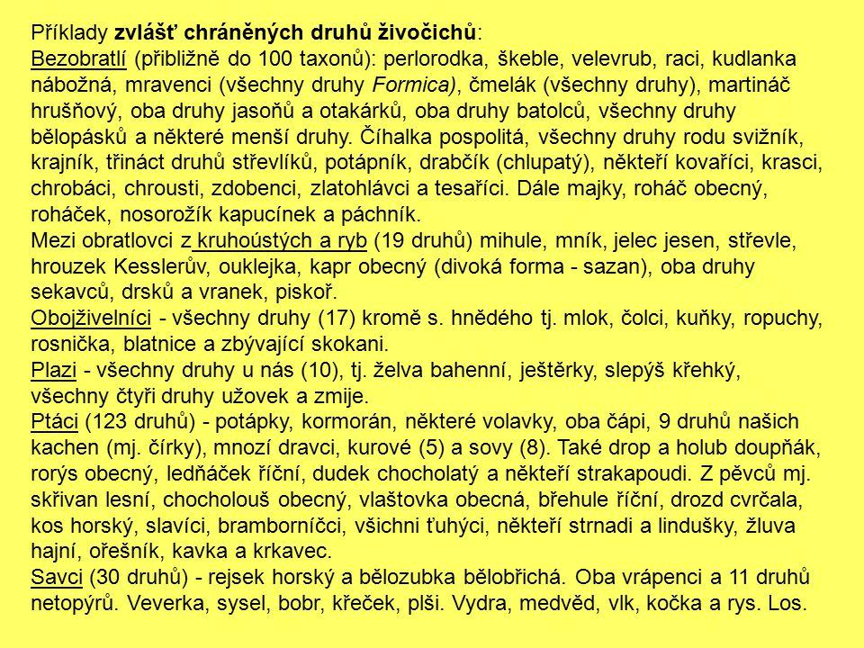 Příklady zvlášť chráněných druhů živočichů: Bezobratlí (přibližně do 100 taxonů): perlorodka, škeble, velevrub, raci, kudlanka nábožná, mravenci (všechny druhy Formica), čmelák (všechny druhy), martináč hrušňový, oba druhy jasoňů a otakárků, oba druhy batolců, všechny druhy bělopásků a některé menší druhy. Číhalka pospolitá, všechny druhy rodu svižník, krajník, třináct druhů střevlíků, potápník, drabčík (chlupatý), někteří kovaříci, krasci, chrobáci, chrousti, zdobenci, zlatohlávci a tesaříci. Dále majky, roháč obecný, roháček, nosorožík kapucínek a páchník.