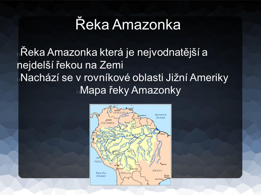 Řeka Amazonka Řeka Amazonka která je nejvodnatější a nejdelší řekou na Zemi. Nachází se v rovníkové oblasti Jižní Ameriky.