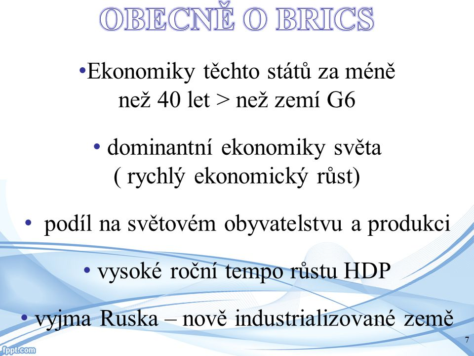 OBECNĚ O BRICS Ekonomiky těchto států za méně než 40 let > než zemí G6. dominantní ekonomiky světa ( rychlý ekonomický růst)