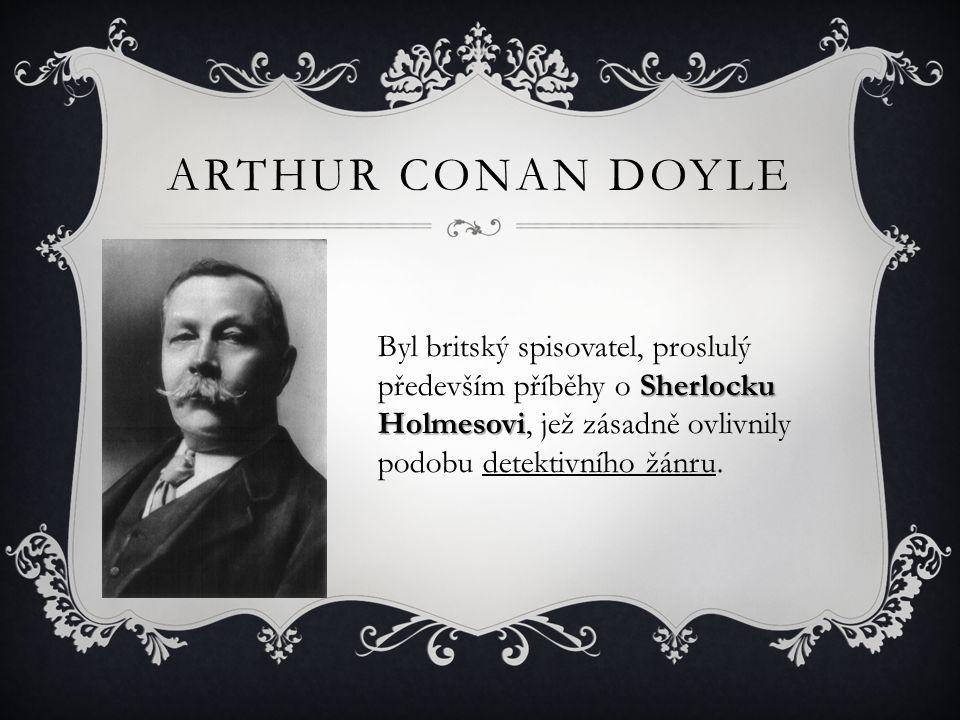 Arthur Conan Doyle Byl britský spisovatel, proslulý především příběhy o Sherlocku Holmesovi, jež zásadně ovlivnily podobu detektivního žánru.