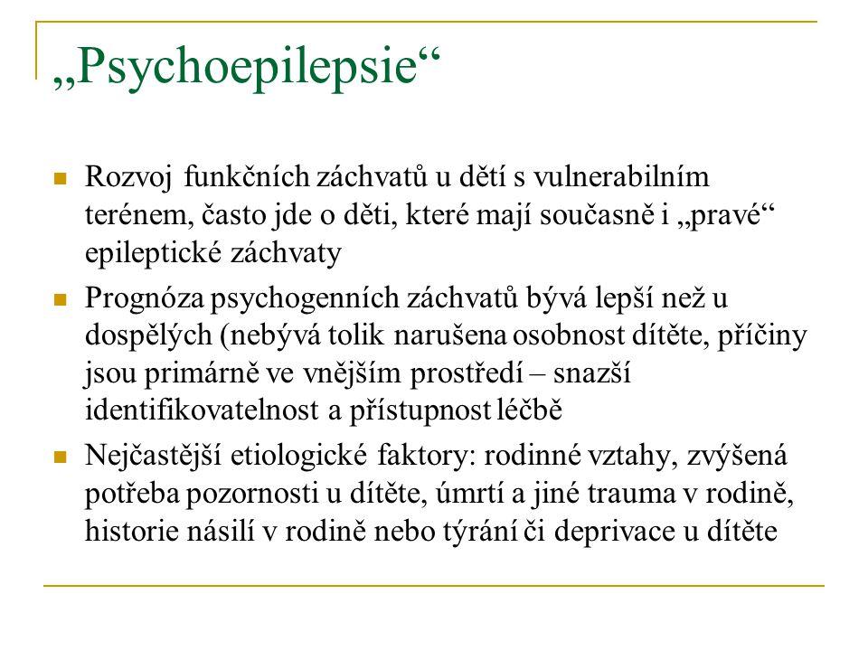 """""""Psychoepilepsie Rozvoj funkčních záchvatů u dětí s vulnerabilním terénem, často jde o děti, které mají současně i """"pravé epileptické záchvaty."""