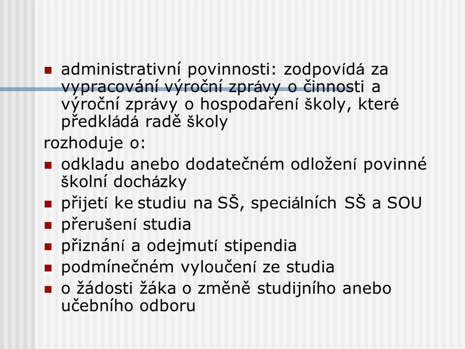 administrativní povinnosti: zodpovídá za vypracování výroční zprávy o činnosti a výroční zprávy o hospodaření školy, které předkládá radě školy