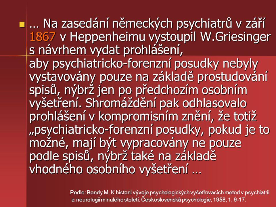 """… Na zasedání německých psychiatrů v září 1867 v Heppenheimu vystoupil W.Griesinger s návrhem vydat prohlášení, aby psychiatricko-forenzní posudky nebyly vystavovány pouze na základě prostudování spisů, nýbrž jen po předchozím osobním vyšetření. Shromáždění pak odhlasovalo prohlášení v kompromisním znění, že totiž """"psychiatricko-forenzní posudky, pokud je to možné, mají být vypracovány ne pouze podle spisů, nýbrž také na základě vhodného osobního vyšetření …"""