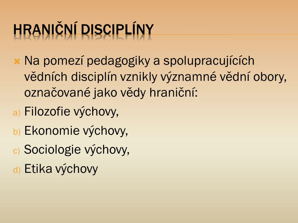 Hraniční disciplíny Na pomezí pedagogiky a spolupracujících vědních disciplín vznikly významné vědní obory, označované jako vědy hraniční: