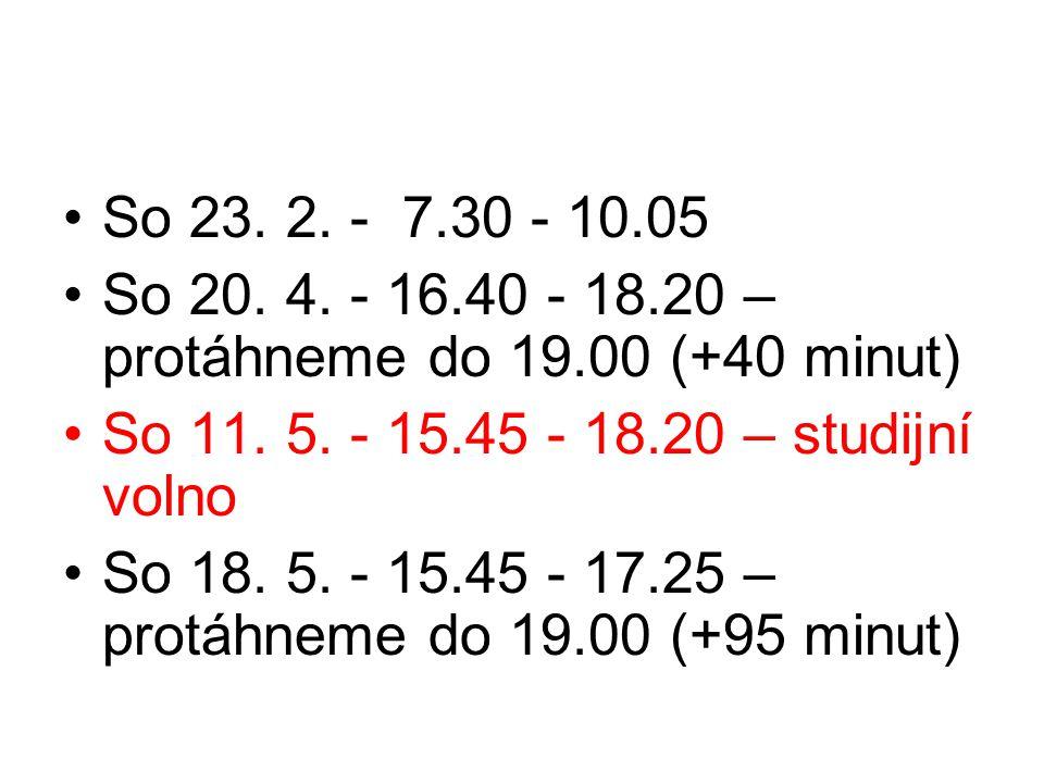 So 23. 2. - 7.30 - 10.05 So 20. 4. - 16.40 - 18.20 – protáhneme do 19.00 (+40 minut) So 11. 5. - 15.45 - 18.20 – studijní volno.