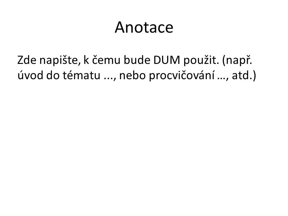 Anotace Zde napište, k čemu bude DUM použit. (např. úvod do tématu ..., nebo procvičování …, atd.)