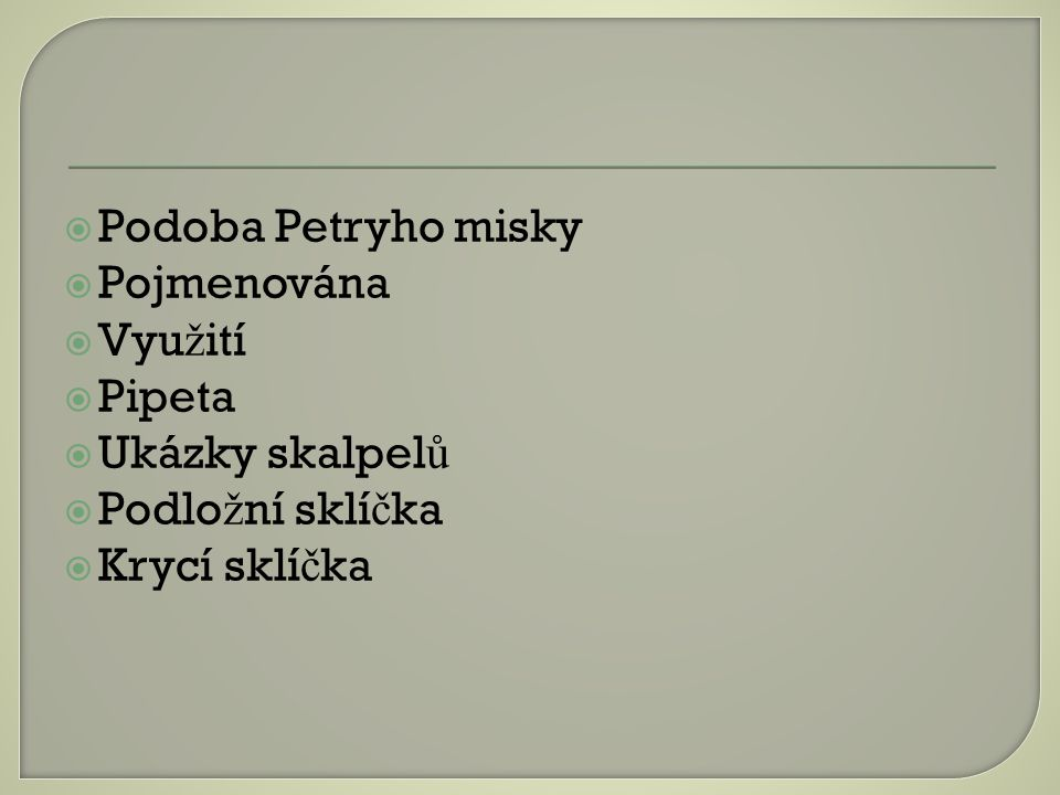 Podoba Petryho misky Pojmenována Využití Pipeta Ukázky skalpelů Podložní sklíčka Krycí sklíčka