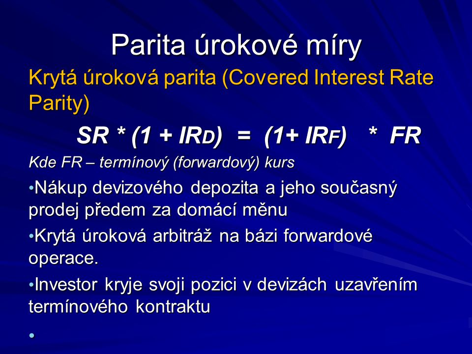 Parita úrokové míry Krytá úroková parita (Covered Interest Rate Parity) SR * (1 + IRD) = (1+ IRF) * FR.