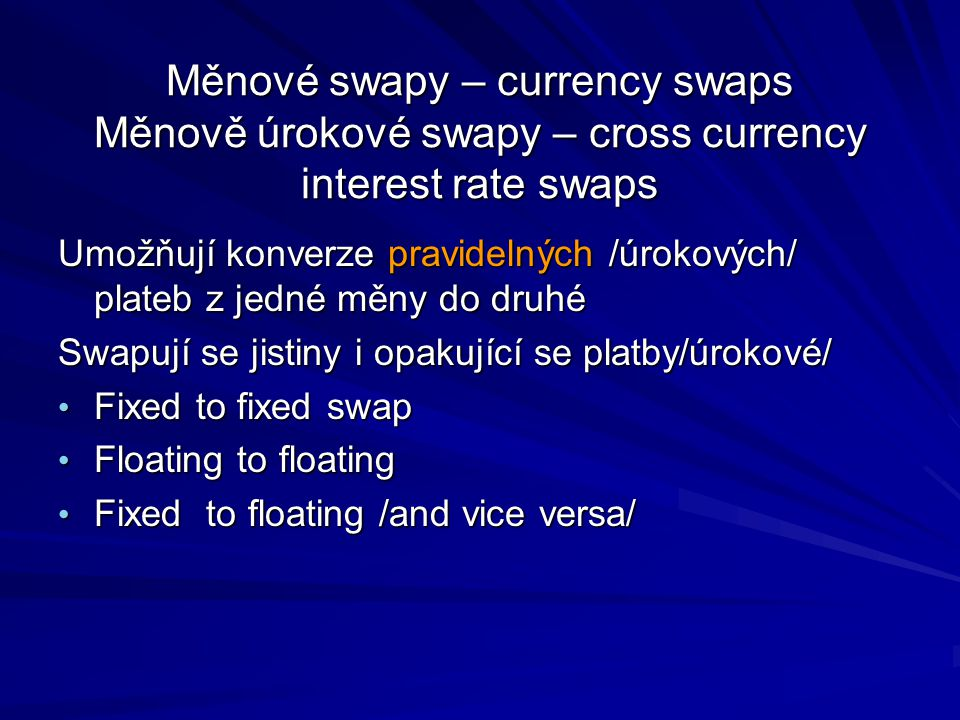 Měnové swapy – currency swaps Měnově úrokové swapy – cross currency interest rate swaps