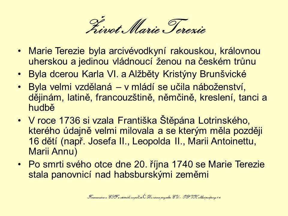 Život Marie Terezie Marie Terezie byla arcivévodkyní rakouskou, královnou uherskou a jedinou vládnoucí ženou na českém trůnu.