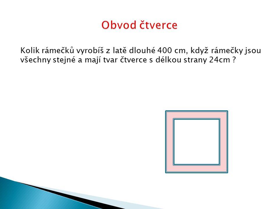 Obvod čtverce Kolik rámečků vyrobíš z latě dlouhé 400 cm, když rámečky jsou všechny stejné a mají tvar čtverce s délkou strany 24cm