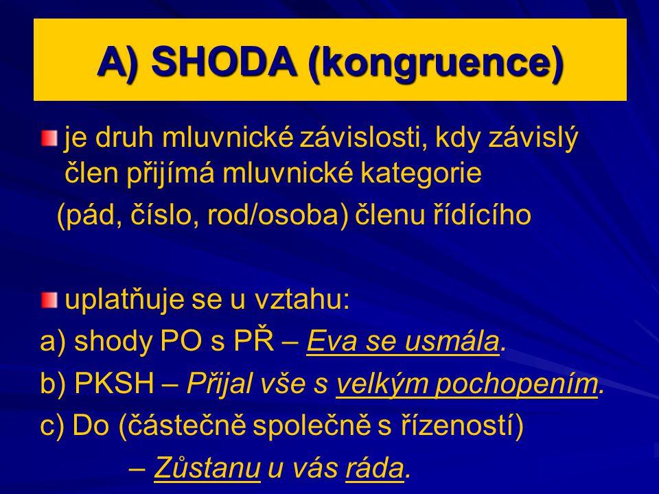 A) SHODA (kongruence) je druh mluvnické závislosti, kdy závislý člen přijímá mluvnické kategorie. (pád, číslo, rod/osoba) členu řídícího.