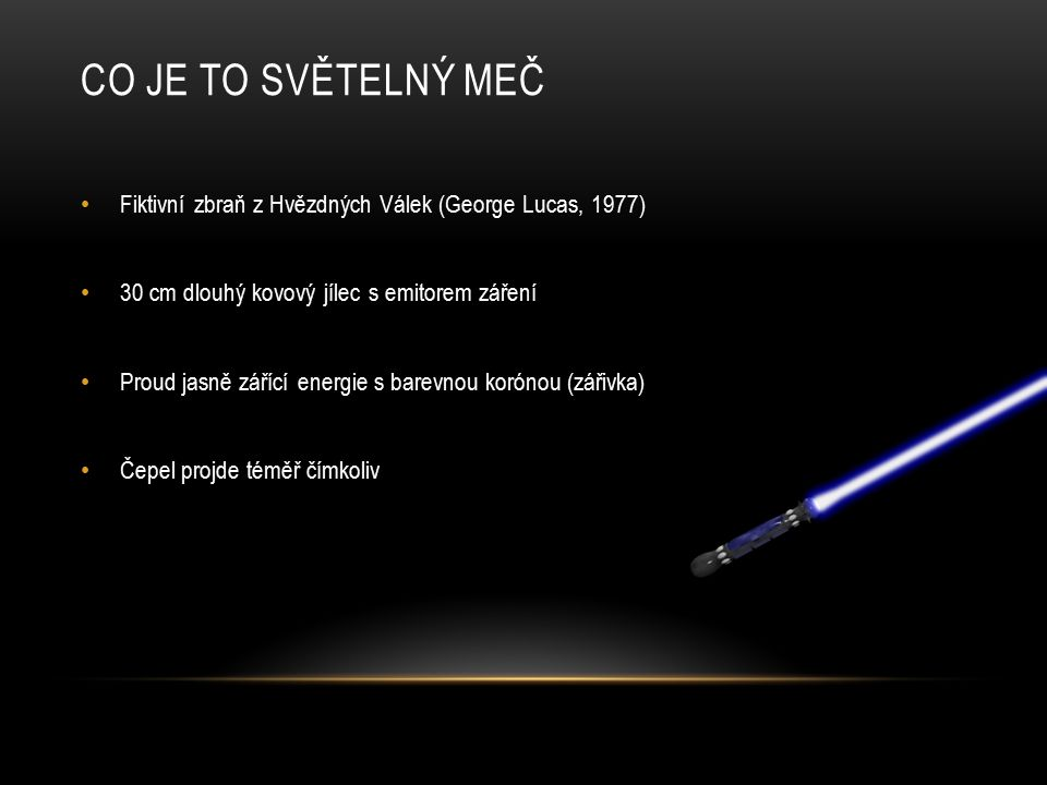 CO JE TO SVĚTELNÝ MEČ Fiktivní zbraň z Hvězdných Válek (George Lucas, 1977) 30 cm dlouhý kovový jílec s emitorem záření.