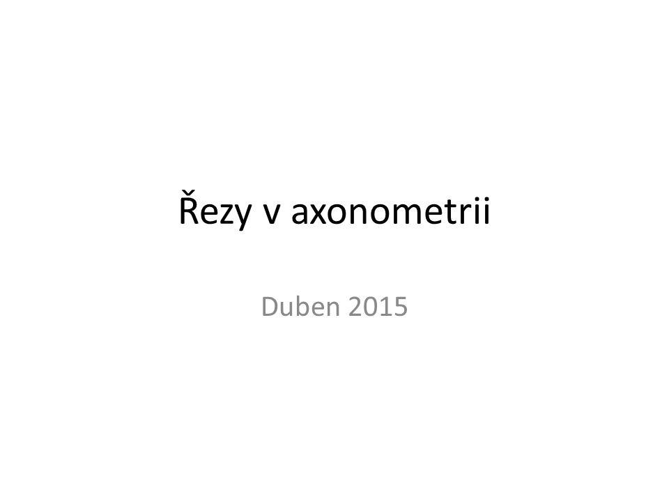 Řezy v axonometrii Duben 2015