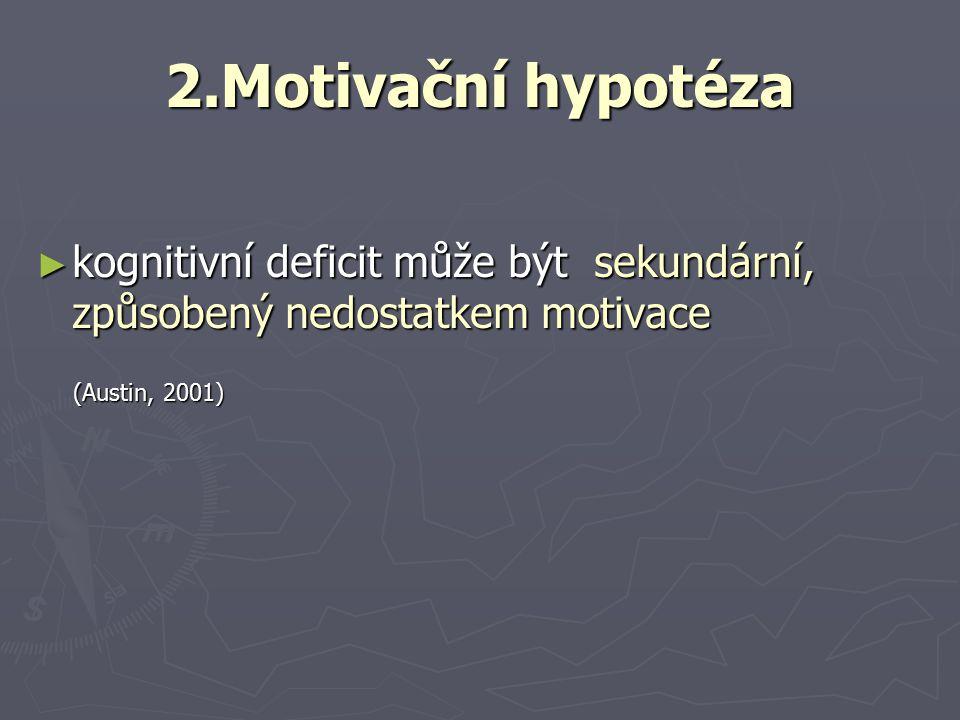 2.Motivační hypotéza kognitivní deficit může být sekundární, způsobený nedostatkem motivace.