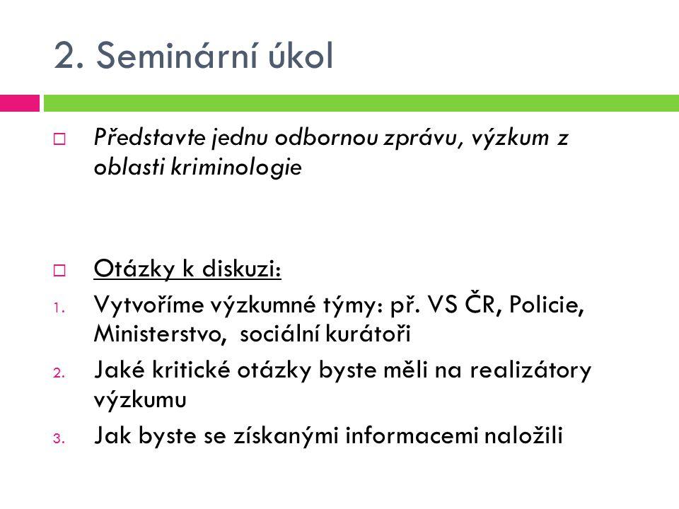 2. Seminární úkol Představte jednu odbornou zprávu, výzkum z oblasti kriminologie. Otázky k diskuzi: