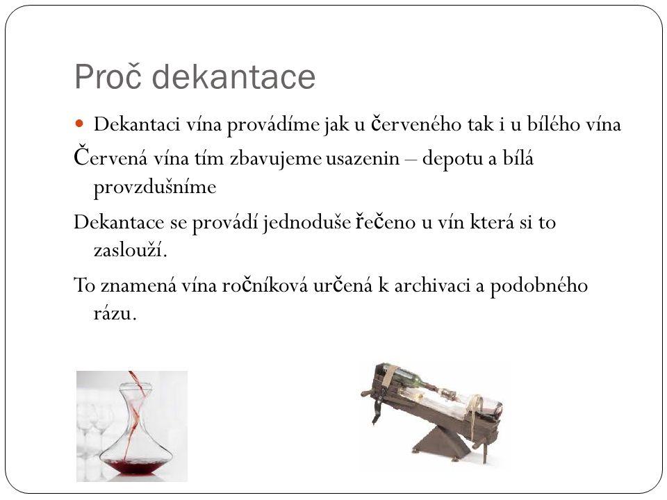 Proč dekantace Dekantaci vína provádíme jak u červeného tak i u bílého vína. Červená vína tím zbavujeme usazenin – depotu a bílá provzdušníme.