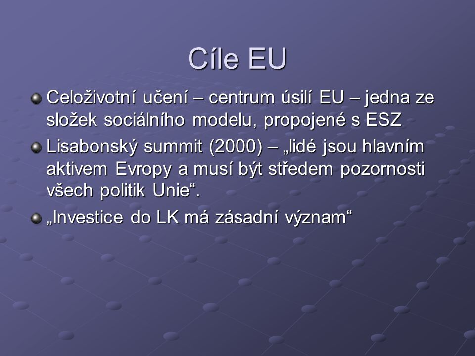 Cíle EU Celoživotní učení – centrum úsilí EU – jedna ze složek sociálního modelu, propojené s ESZ.