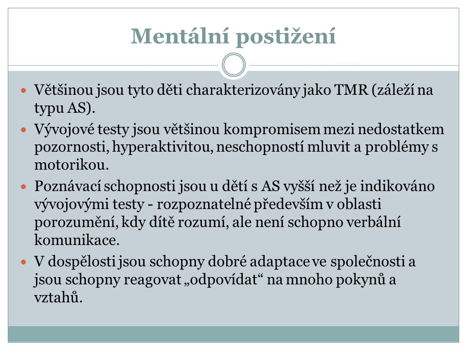 Mentální postižení Většinou jsou tyto děti charakterizovány jako TMR (záleží na typu AS).