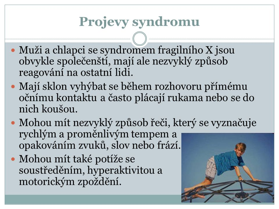 Projevy syndromu Muži a chlapci se syndromem fragilního X jsou obvykle společenští, mají ale nezvyklý způsob reagování na ostatní lidi.