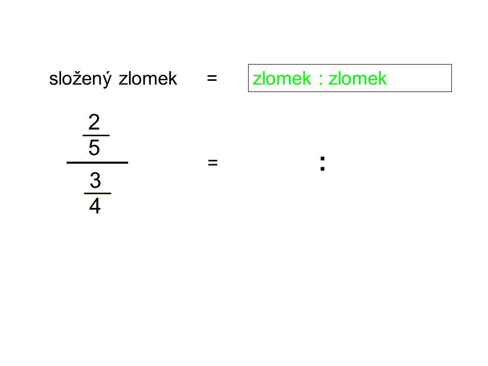 složený zlomek = zlomek : zlomek 2 5 2 5 : = 3 4 3 4
