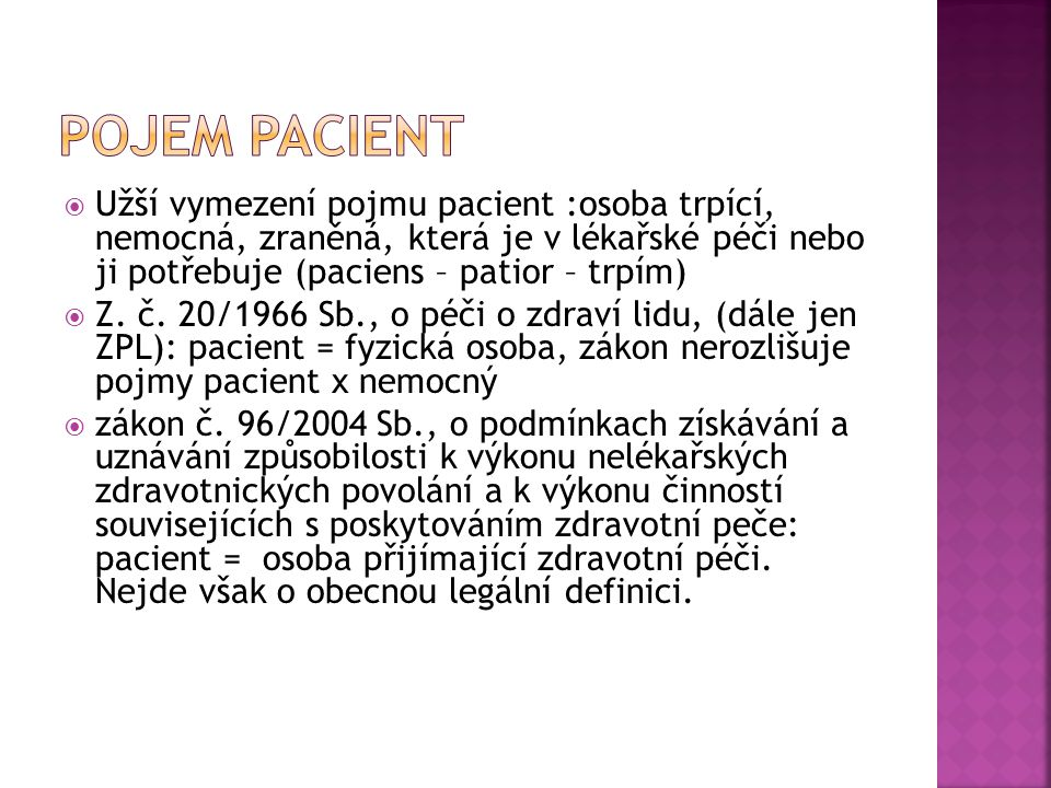 Pojem pacient Užší vymezení pojmu pacient :osoba trpící, nemocná, zraněná, která je v lékařské péči nebo ji potřebuje (paciens – patior – trpím)