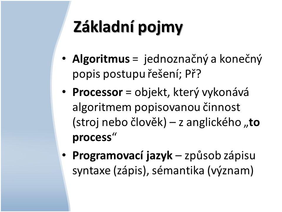 Základní pojmy Algoritmus = jednoznačný a konečný popis postupu řešení; Př