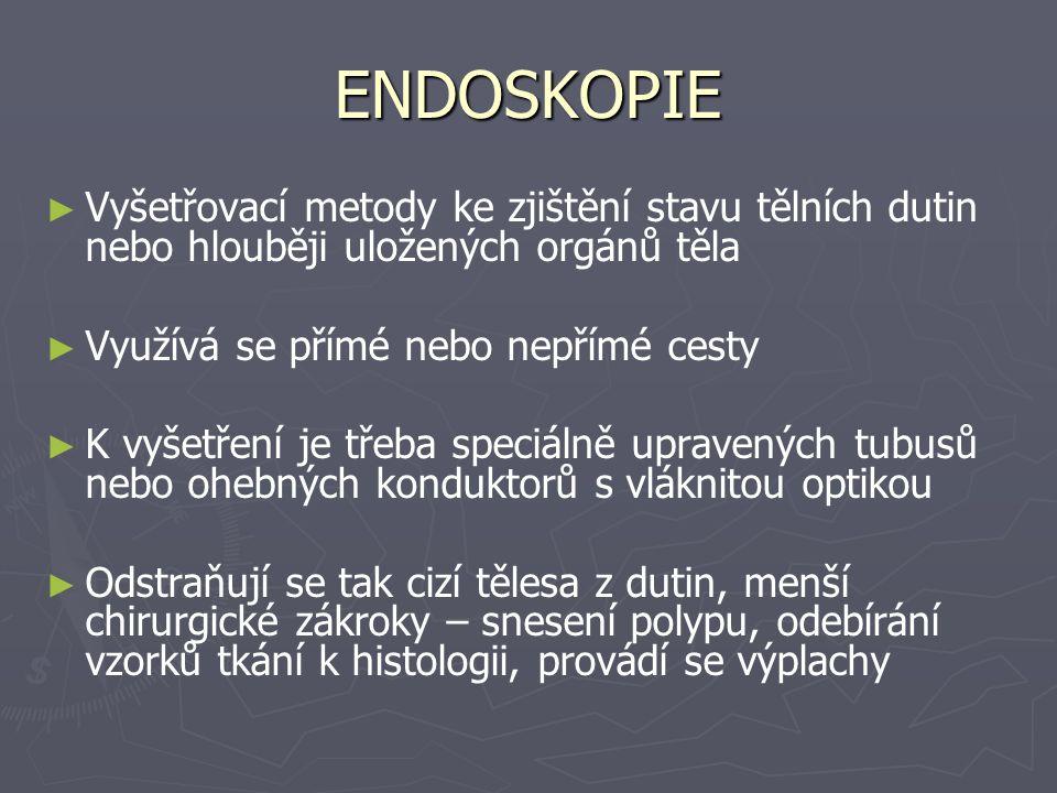 ENDOSKOPIE Vyšetřovací metody ke zjištění stavu tělních dutin nebo hlouběji uložených orgánů těla. Využívá se přímé nebo nepřímé cesty.