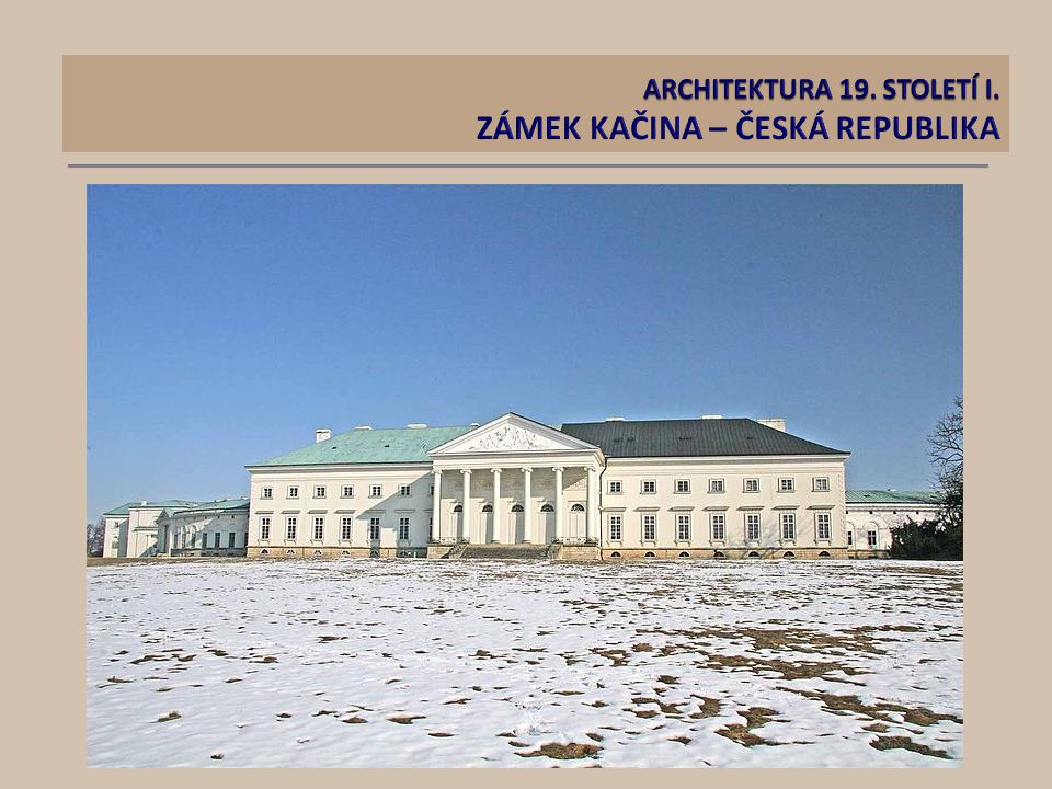 ARCHITEKTURA 19. STOLETÍ I. ZÁMEK KAČINA – ČESKÁ REPUBLIKA