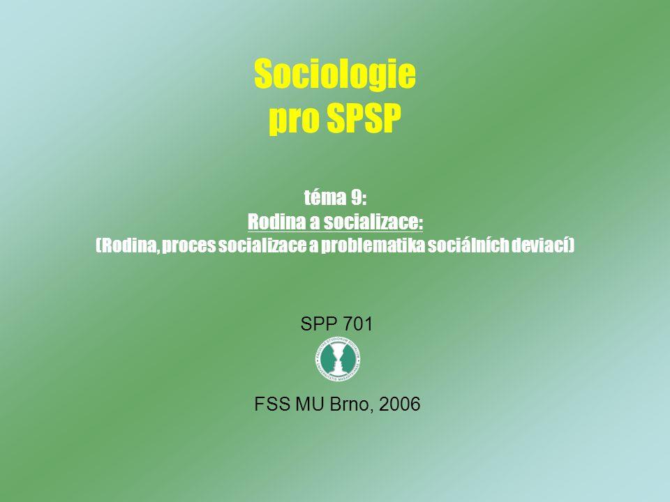 Sociologie pro SPSP téma 9: Rodina a socializace: (Rodina, proces socializace a problematika sociálních deviací)