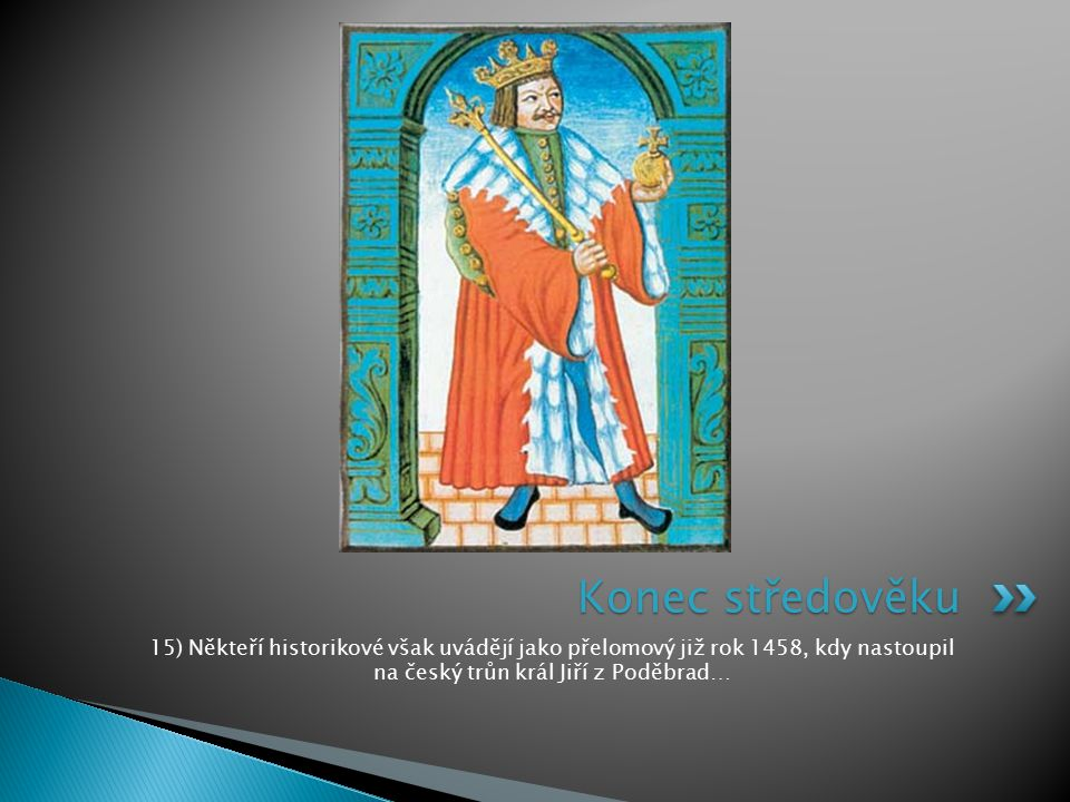 Konec středověku 15) Někteří historikové však uvádějí jako přelomový již rok 1458, kdy nastoupil na český trůn král Jiří z Poděbrad…