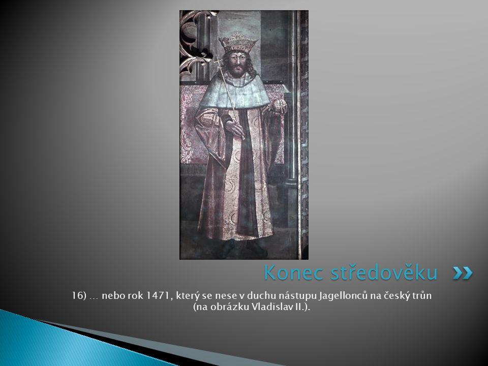Konec středověku 16) … nebo rok 1471, který se nese v duchu nástupu Jagellonců na český trůn (na obrázku Vladislav II.).