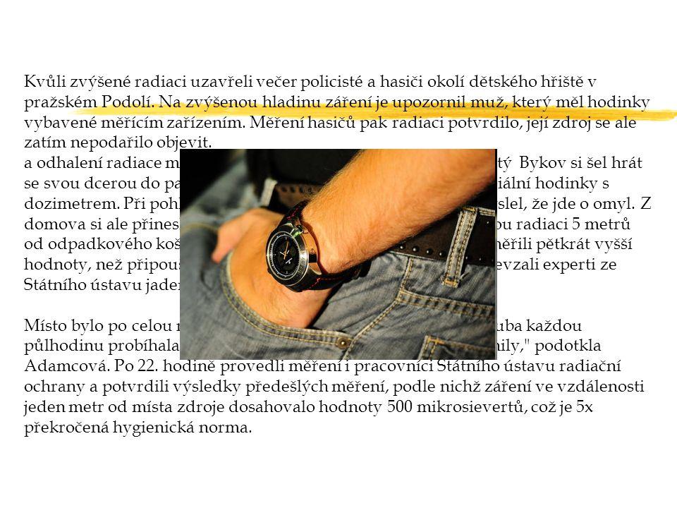 Kvůli zvýšené radiaci uzavřeli večer policisté a hasiči okolí dětského hřiště v pražském Podolí. Na zvýšenou hladinu záření je upozornil muž, který měl hodinky vybavené měřícím zařízením. Měření hasičů pak radiaci potvrdilo, její zdroj se ale zatím nepodařilo objevit.