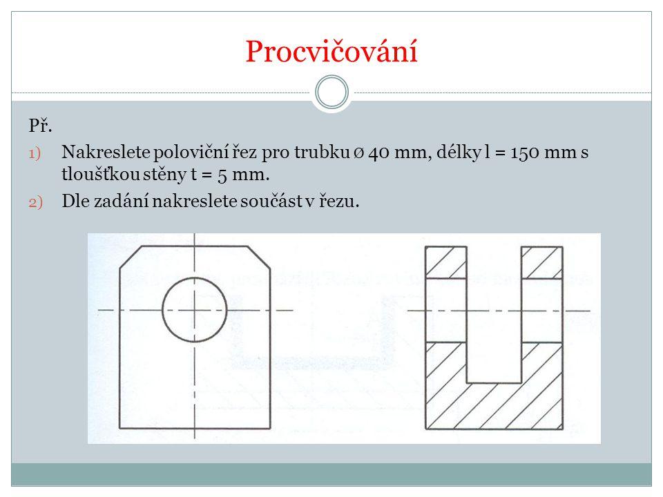 Procvičování Př. Nakreslete poloviční řez pro trubku Ø 40 mm, délky l = 150 mm s tloušťkou stěny t = 5 mm.