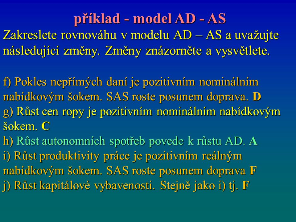 příklad - model AD - AS Zakreslete rovnováhu v modelu AD – AS a uvažujte následující změny. Změny znázorněte a vysvětlete.