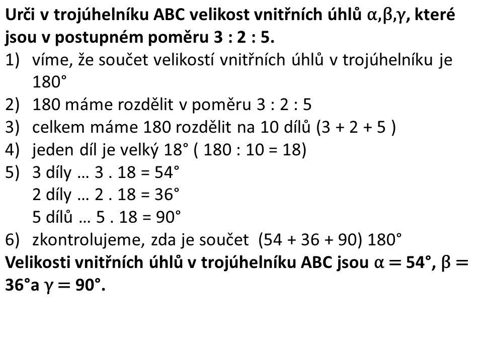 Urči v trojúhelníku ABC velikost vnitřních úhlů α,β,γ, které jsou v postupném poměru 3 : 2 : 5.